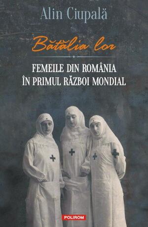 Alin Ciupală Bătălia lor. Femeile din România în Primul Război Mondial
